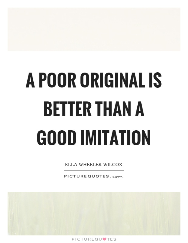 A poor original is better than a good imitation Picture Quote #1