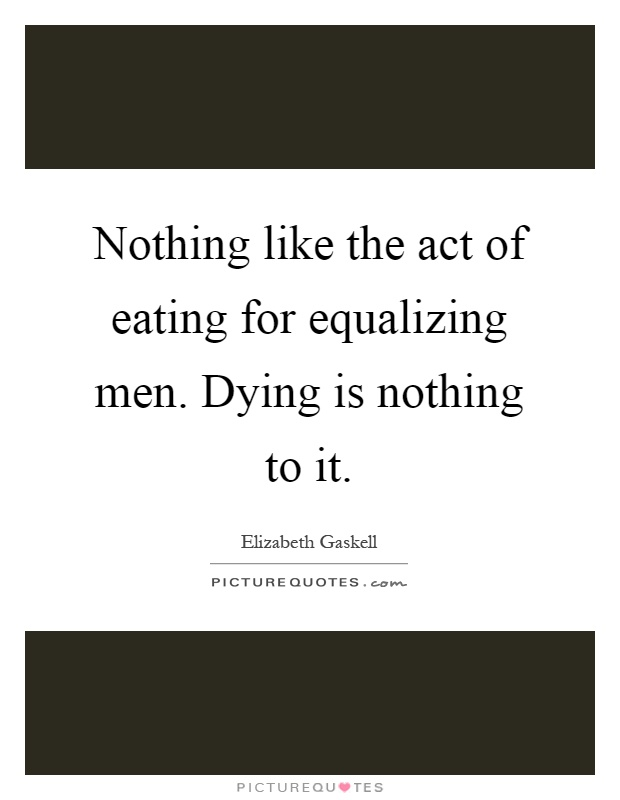 Nothing like the act of eating for equalizing men. Dying is nothing to it Picture Quote #1