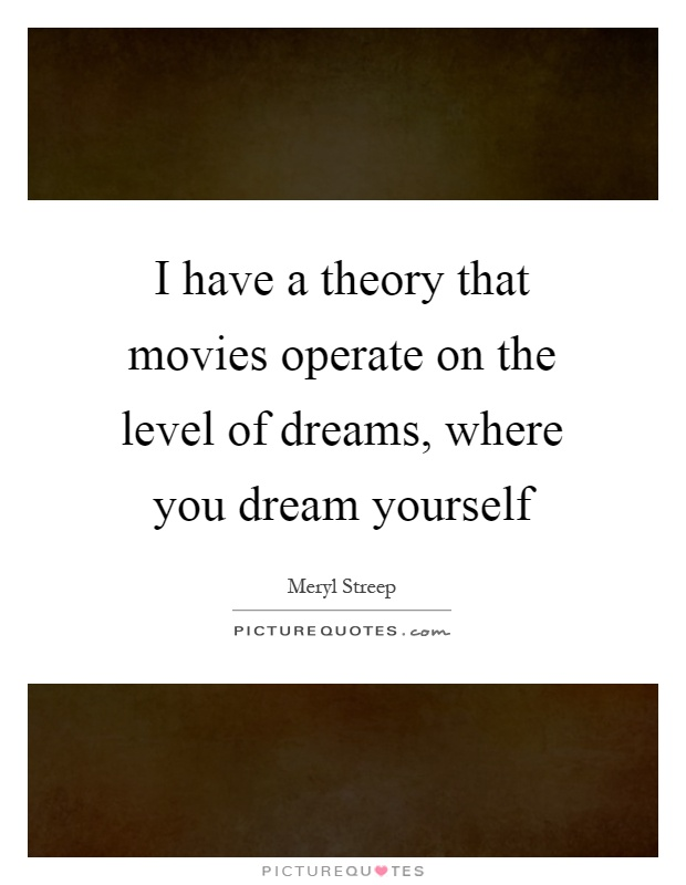 I have a theory that movies operate on the level of dreams, where you dream yourself Picture Quote #1