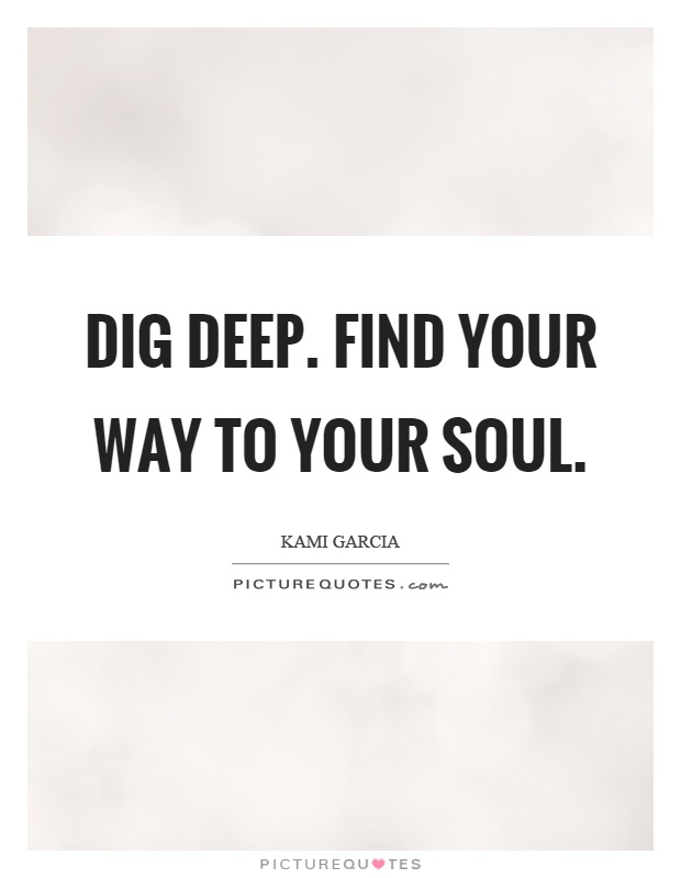 Dig deep. Find your way to your soul Picture Quote #1