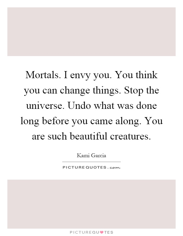 Mortals. I envy you. You think you can change things. Stop the universe. Undo what was done long before you came along. You are such beautiful creatures Picture Quote #1