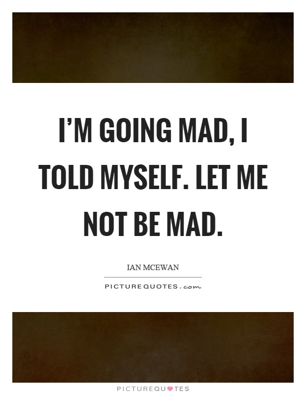 I'm going mad, I told myself. let me not be mad Picture Quote #1