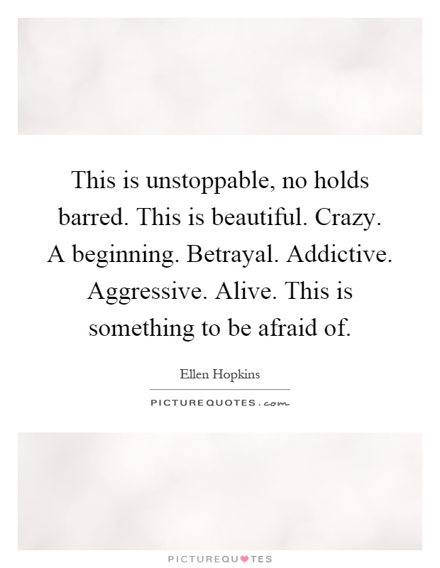 This is unstoppable, no holds barred. This is beautiful. Crazy. A beginning. Betrayal. Addictive. Aggressive. Alive. This is something to be afraid of Picture Quote #1