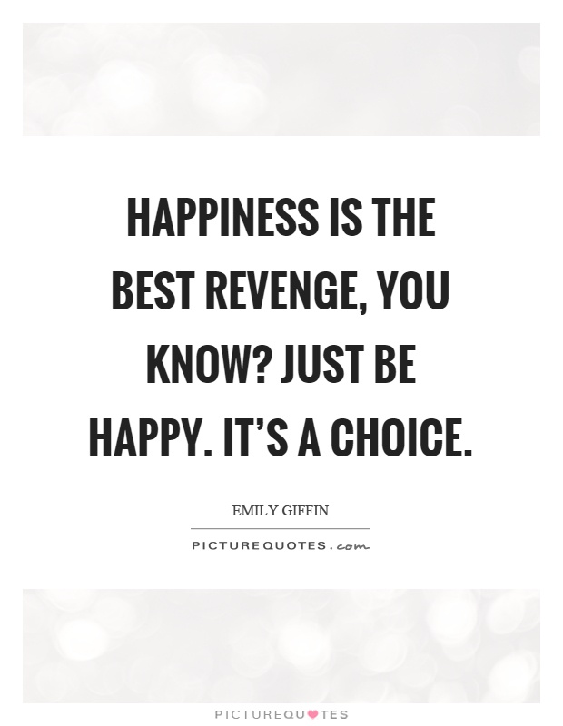 Happiness is the best revenge, you know? Just be happy. It's a choice Picture Quote #1