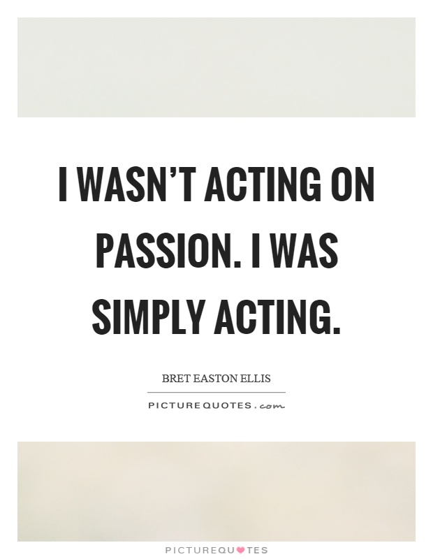I wasn't acting on passion. I was simply acting Picture Quote #1