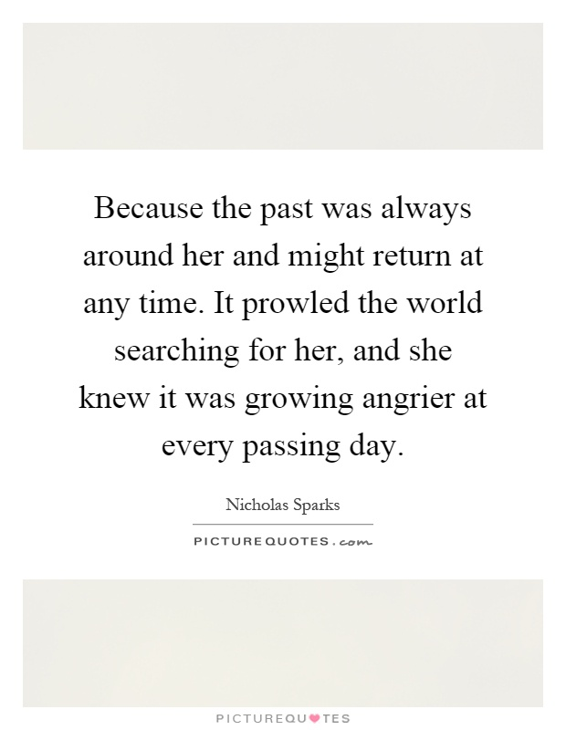 Because the past was always around her and might return at any time. It prowled the world searching for her, and she knew it was growing angrier at every passing day Picture Quote #1