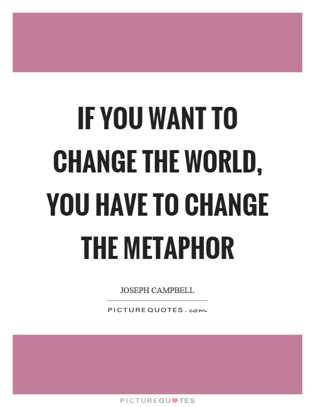 If you want to change the world, you have to change the metaphor Picture Quote #1