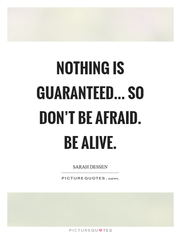 Nothing is guaranteed... So don't be afraid. Be alive Picture Quote #1