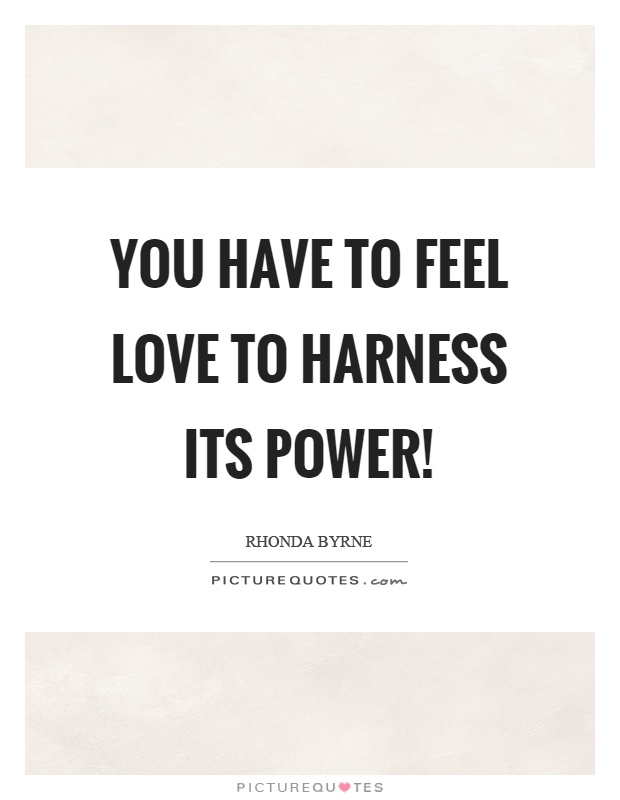 You have to feel love to harness its power! Picture Quote #1