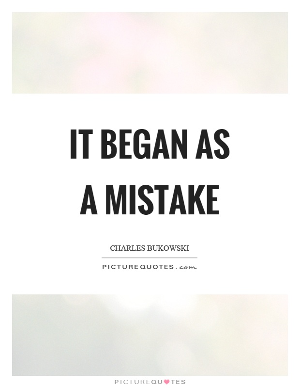 It began as a mistake Picture Quote #1