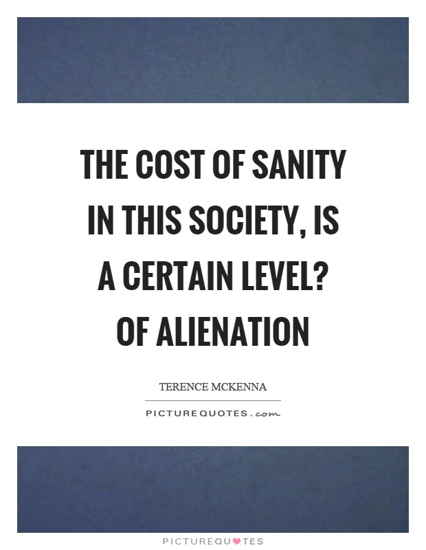 The cost of sanity in this society, is a certain level? of alienation Picture Quote #1