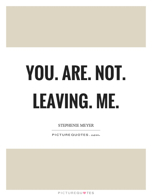 You. Are. Not. Leaving. Me Picture Quote #1