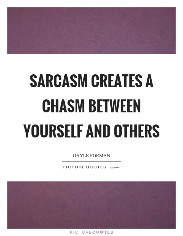 Sarcasm creates a chasm between yourself and others Picture Quote #1