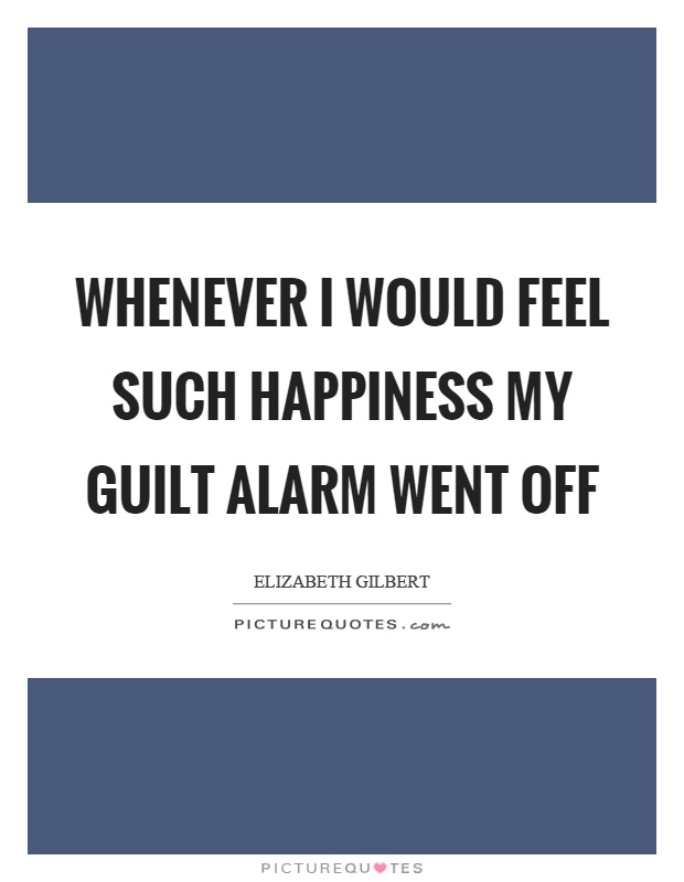 Whenever I would feel such happiness my guilt alarm went off Picture Quote #1