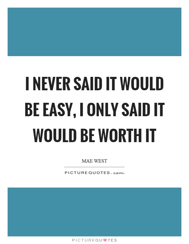 I never said it would be easy, I only said it would be worth it Picture Quote #1