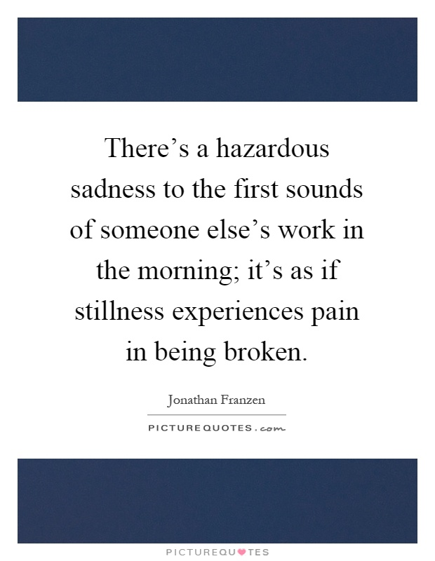 There's a hazardous sadness to the first sounds of someone else's work in the morning; it's as if stillness experiences pain in being broken Picture Quote #1