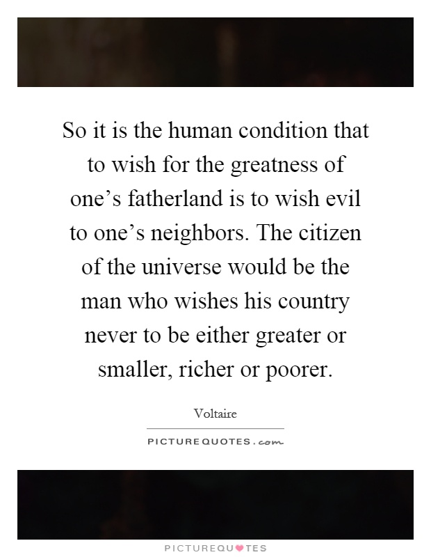 So it is the human condition that to wish for the greatness of one's fatherland is to wish evil to one's neighbors. The citizen of the universe would be the man who wishes his country never to be either greater or smaller, richer or poorer Picture Quote #1