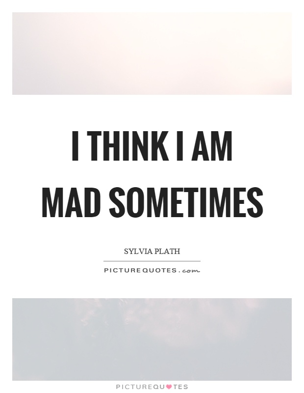 I think I am mad sometimes Picture Quote #1