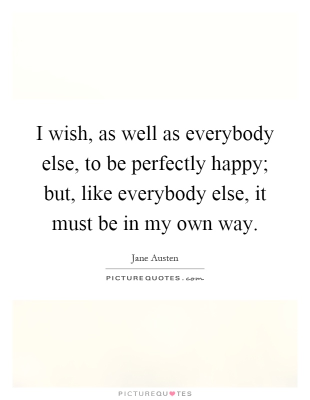 I wish, as well as everybody else, to be perfectly happy; but, like everybody else, it must be in my own way Picture Quote #1