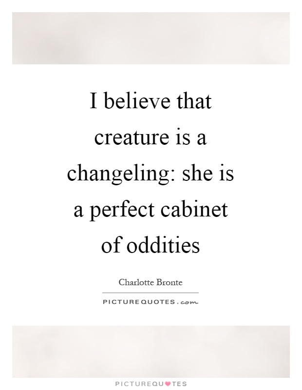I believe that creature is a changeling: she is a perfect cabinet of oddities Picture Quote #1