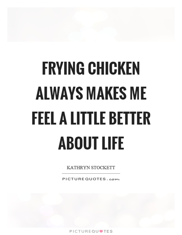 Frying chicken always makes me feel a little better about life Picture Quote #1