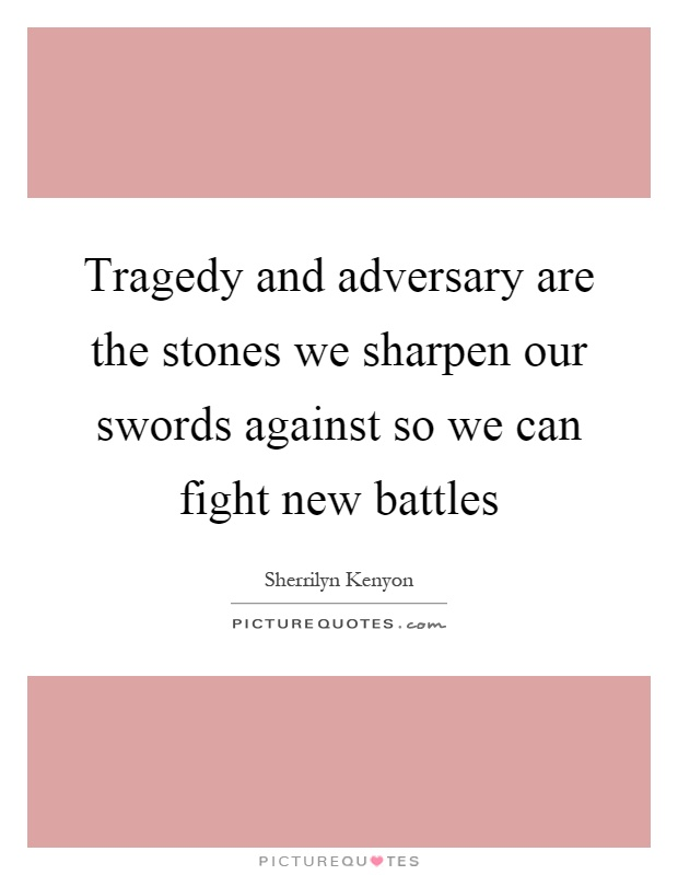 Tragedy and adversary are the stones we sharpen our swords against so we can fight new battles Picture Quote #1