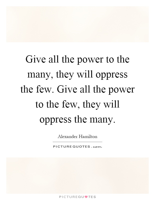 Give all the power to the many, they will oppress the few. Give all the power to the few, they will oppress the many Picture Quote #1