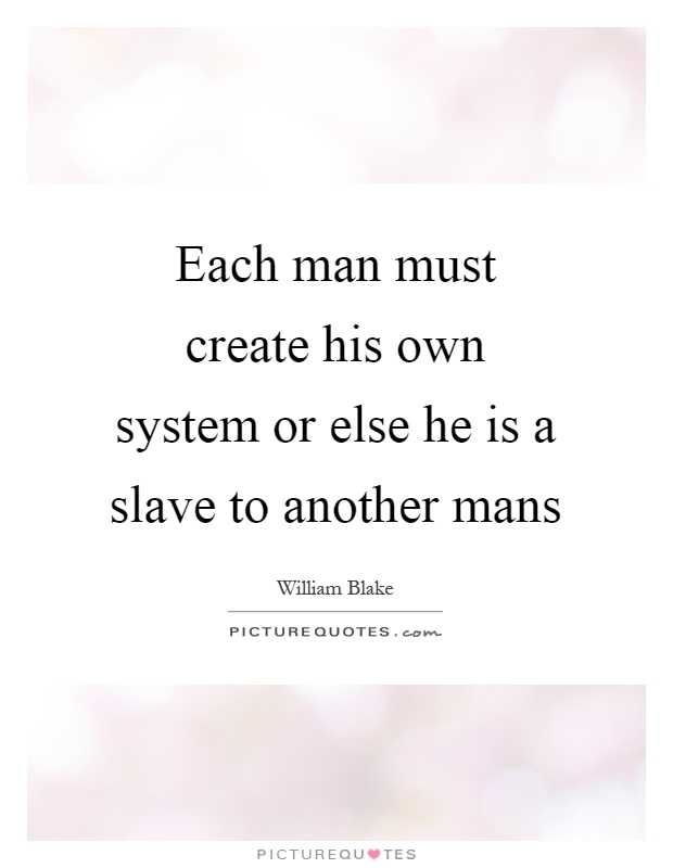 Each man must create his own system or else he is a slave to another mans Picture Quote #1