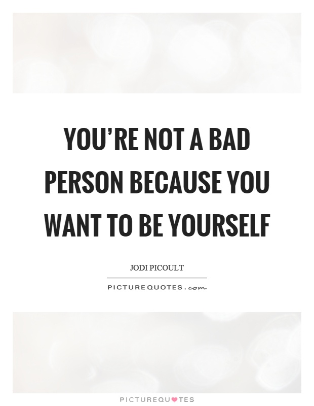 You're not a bad person because you want to be yourself Picture Quote #1