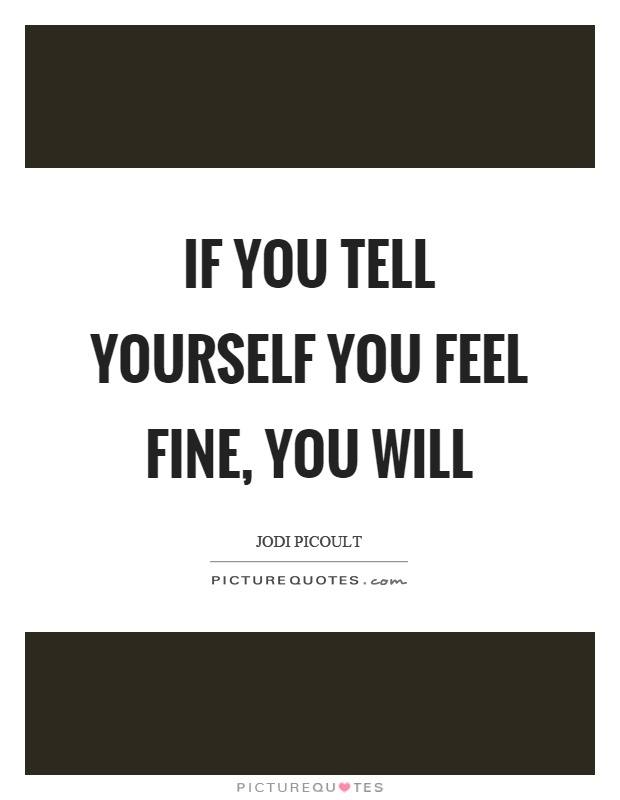 If you tell yourself you feel fine, you will Picture Quote #1