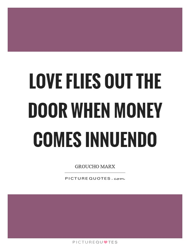 Love flies out the door when money comes innuendo Picture Quote #1