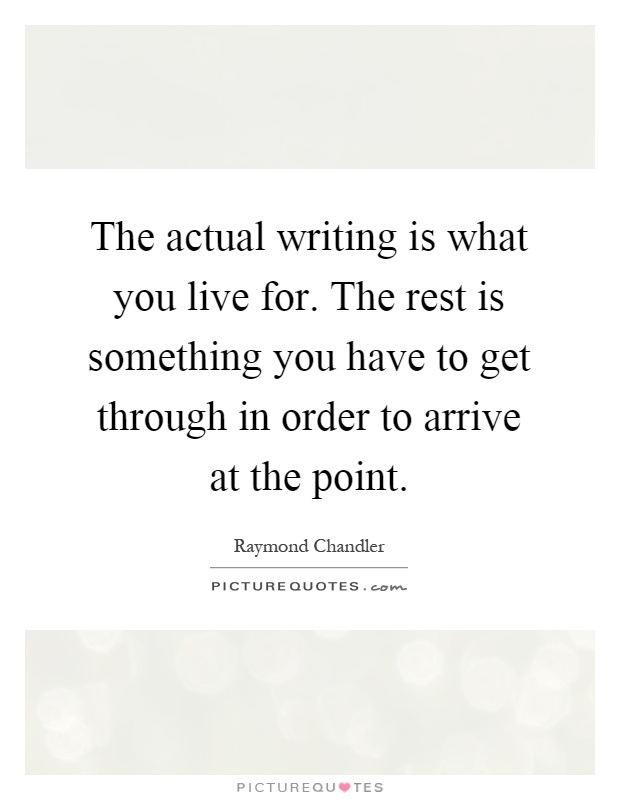 The actual writing is what you live for. The rest is something you have to get through in order to arrive at the point Picture Quote #1