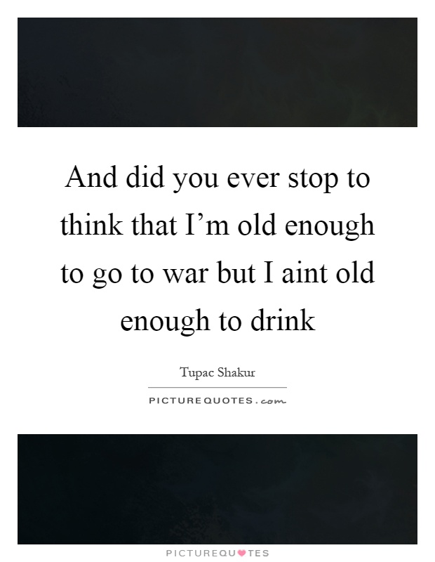 And did you ever stop to think that I'm old enough to go to war but I aint old enough to drink Picture Quote #1