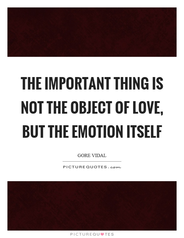 The important thing is not the object of love, but the emotion itself Picture Quote #1