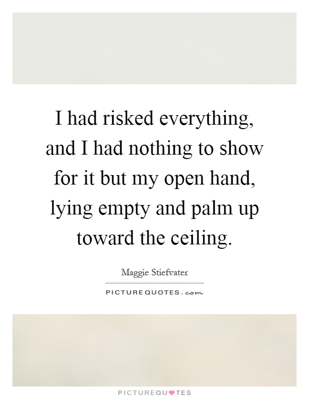 I had risked everything, and I had nothing to show for it but my open hand, lying empty and palm up toward the ceiling Picture Quote #1