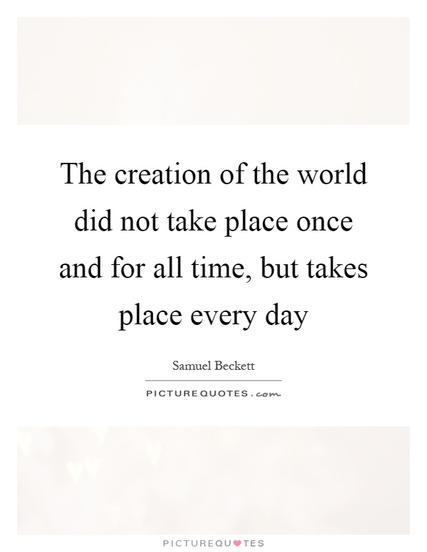 The creation of the world did not take place once and for all time, but takes place every day Picture Quote #1