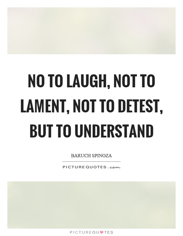 No to laugh, not to lament, not to detest, but to understand Picture Quote #1