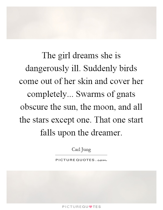 The girl dreams she is dangerously ill. Suddenly birds come out of her skin and cover her completely... Swarms of gnats obscure the sun, the moon, and all the stars except one. That one start falls upon the dreamer Picture Quote #1