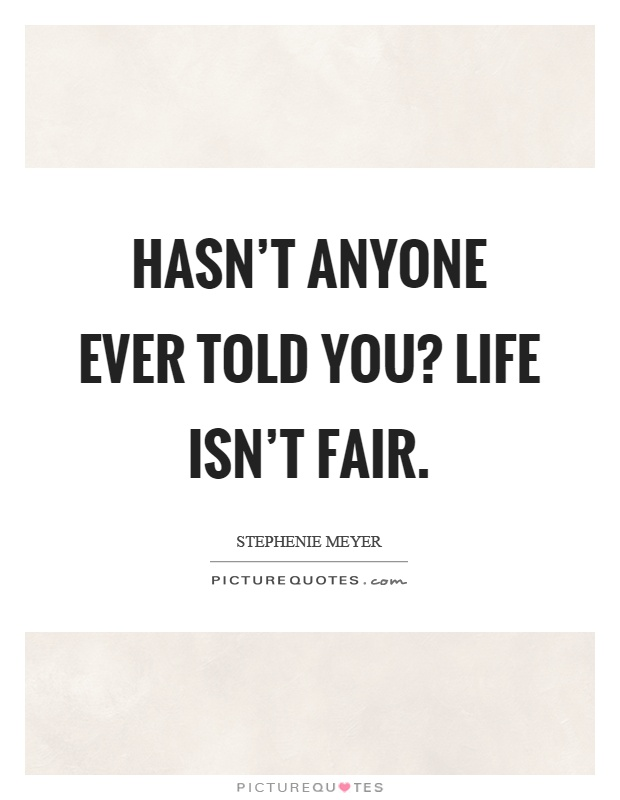 Hasn't anyone ever told you? Life isn't fair Picture Quote #1