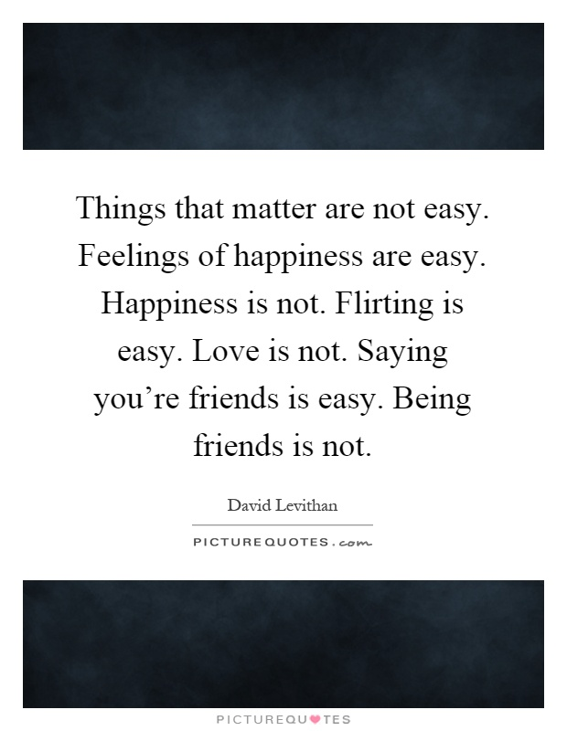 Things that matter are not easy. Feelings of happiness are easy. Happiness is not. Flirting is easy. Love is not. Saying you're friends is easy. Being friends is not Picture Quote #1