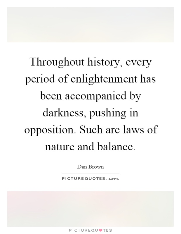 Throughout history, every period of enlightenment has been accompanied by darkness, pushing in opposition. Such are laws of nature and balance Picture Quote #1