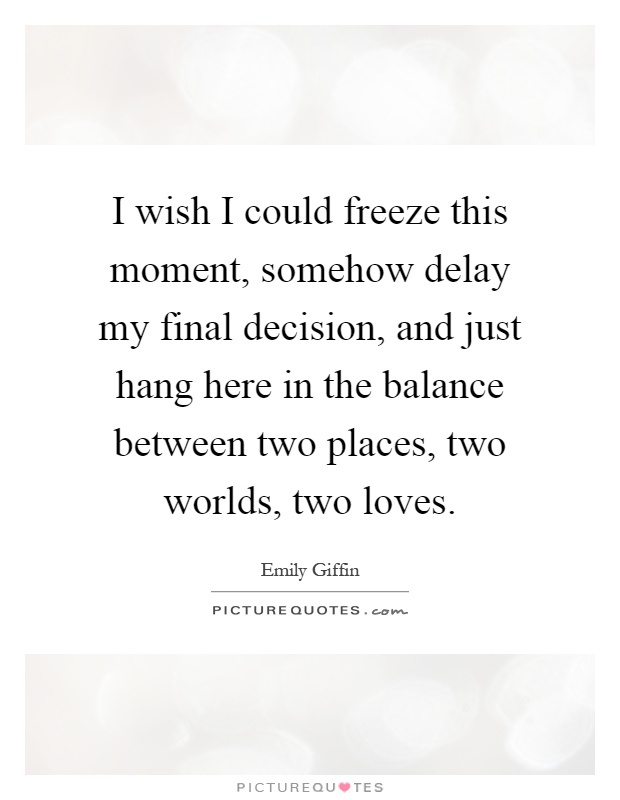 I wish I could freeze this moment, somehow delay my final decision, and just hang here in the balance between two places, two worlds, two loves Picture Quote #1