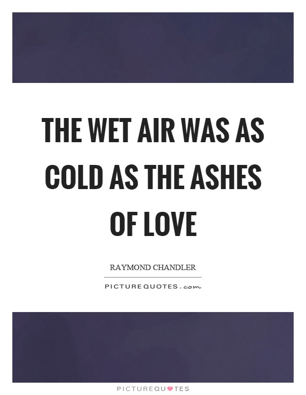The wet air was as cold as the ashes of love Picture Quote #1