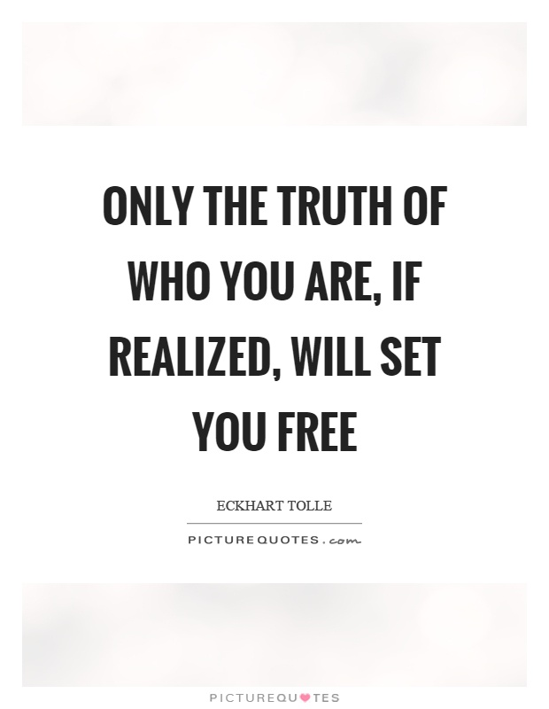 Only the truth of who you are, if realized, will set you free Picture Quote #1