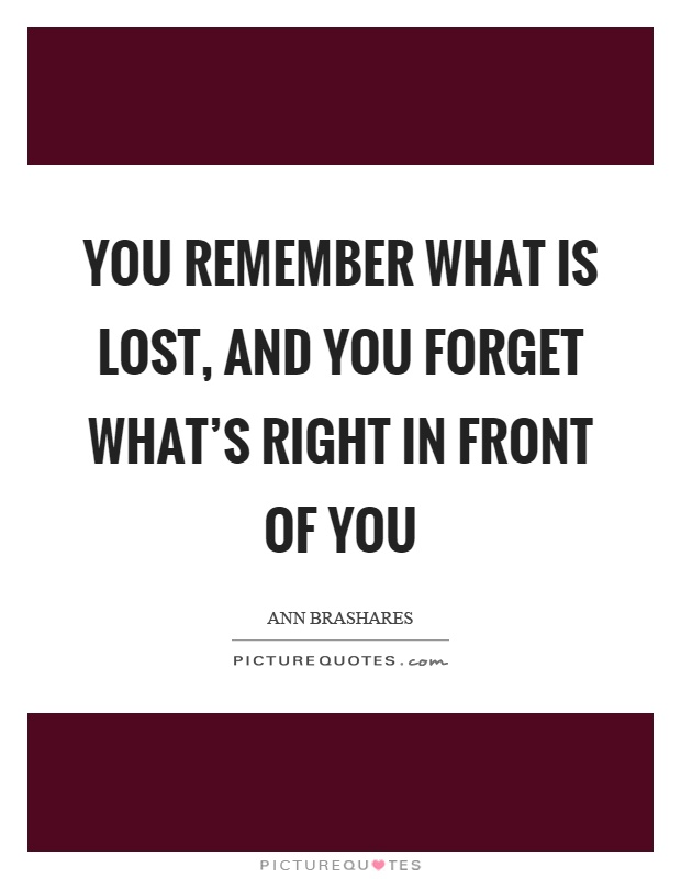 You remember what is lost, and you forget what's right in front of you Picture Quote #1