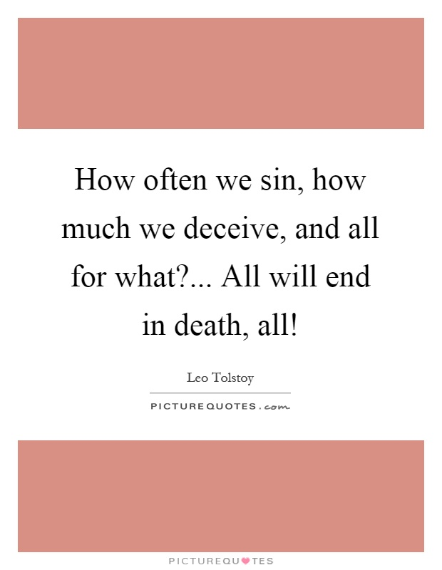 How often we sin, how much we deceive, and all for what?... All will end in death, all! Picture Quote #1