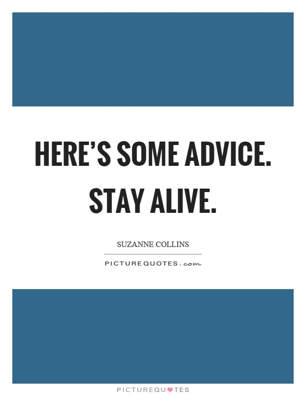 Here's some advice. Stay alive Picture Quote #1