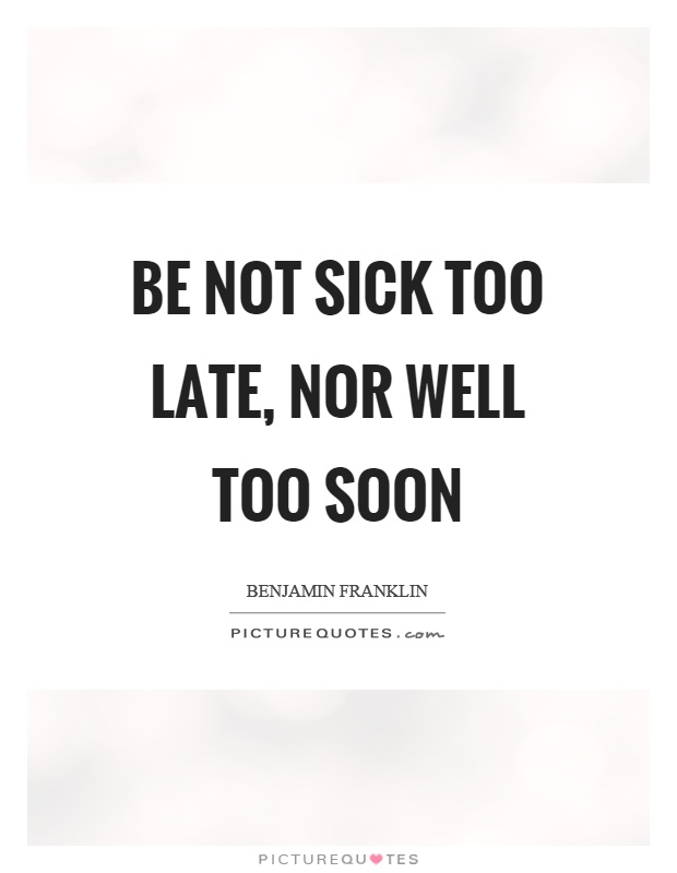 Be not sick too late, nor well too soon Picture Quote #1