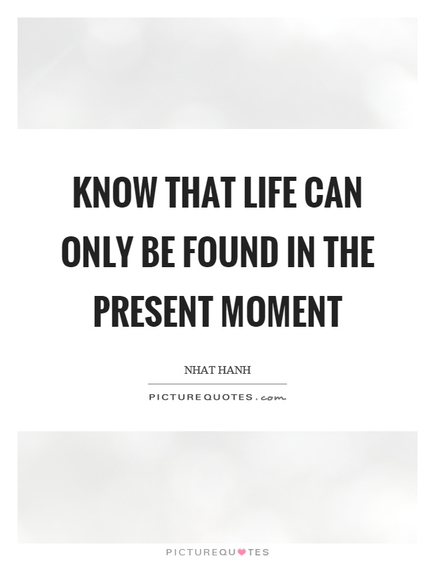 Know that life can only be found in the present moment Picture Quote #1