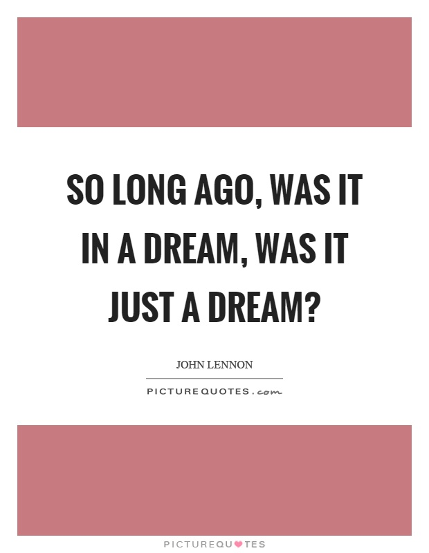 So long ago, was it in a dream, was it just a dream? Picture Quote #1